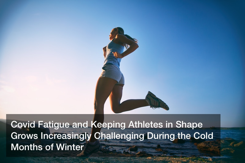 Covid Fatigue and Keeping Athletes in Shape Grows Increasingly Challenging During the Cold Months of Winter