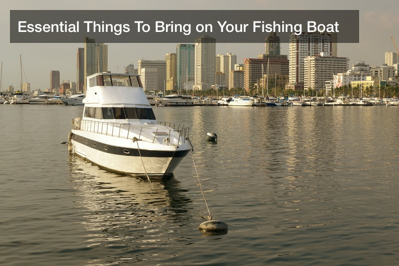 Essential Things To Bring on Your Fishing Boat